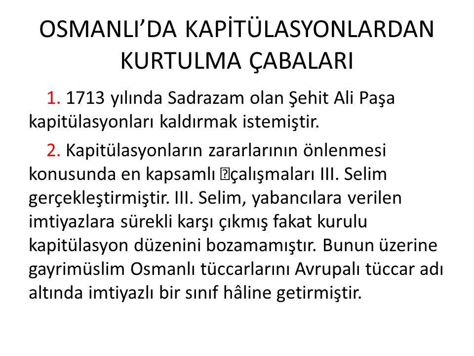 OSMANLI'DA KAPİTÜLASYONLARDAN KURTULMA ÇABALARI 1. 1713 yılında Sadrazam olan Şehit Ali Paşa kapitülasyonları kaldırmak istemiştir. 2. Kapitülasyonlar