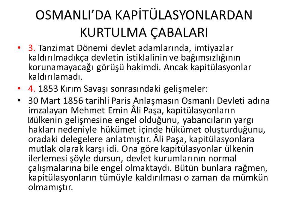 OSMANLI'DA KAPİTÜLASYONLARDAN KURTULMA ÇABALARI 3. Tanzimat Dönemi devlet adamlarında, imtiyazlar kaldırılmadıkça devletin istiklalinin ve bağımsızlığ