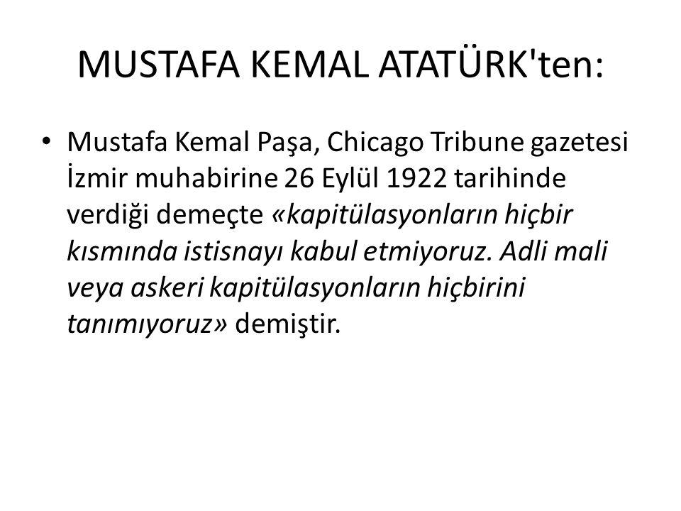 MUSTAFA KEMAL ATATÜRK'ten: Mustafa Kemal Paşa, Chicago Tribune gazetesi İzmir muhabirine 26 Eylül 1922 tarihinde verdiği demeçte «kapitülasyonların hi