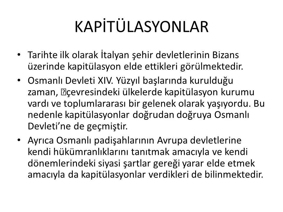 KAPİTÜLASYONLAR Tarihte ilk olarak İtalyan şehir devletlerinin Bizans üzerinde kapitülasyon elde ettikleri görülmektedir. Osmanlı Devleti XIV. Yüzyıl