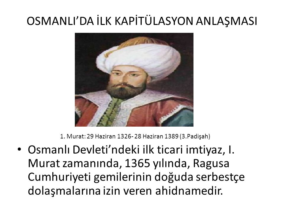 OSMANLI'DA İLK KAPİTÜLASYON ANLAŞMASI 1. Murat: 29 Haziran 1326- 28 Haziran 1389 (3.Padişah) Osmanlı Devleti'ndeki ilk ticari imtiyaz, I. Murat zamanı