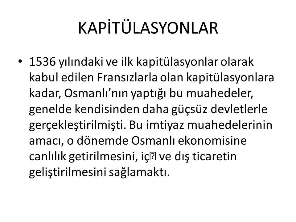KAPİTÜLASYONLAR Osmanlı İmparatorluğu nun 1536 yılında Fransa ile yaptığı kapitülasyon anlaşması, ilk önemli anlaşmadır.