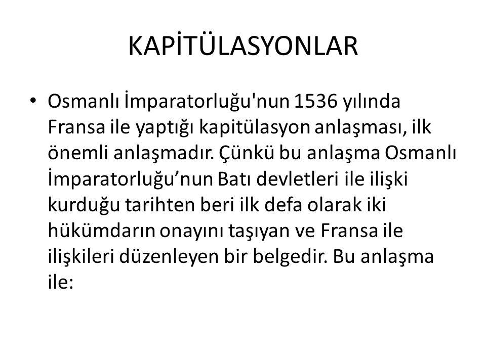 KAPİTÜLASYONLAR Osmanlı İmparatorluğu'nun 1536 yılında Fransa ile yaptığı kapitülasyon anlaşması, ilk önemli anlaşmadır. Çünkü bu anlaşma Osmanlı İmpa