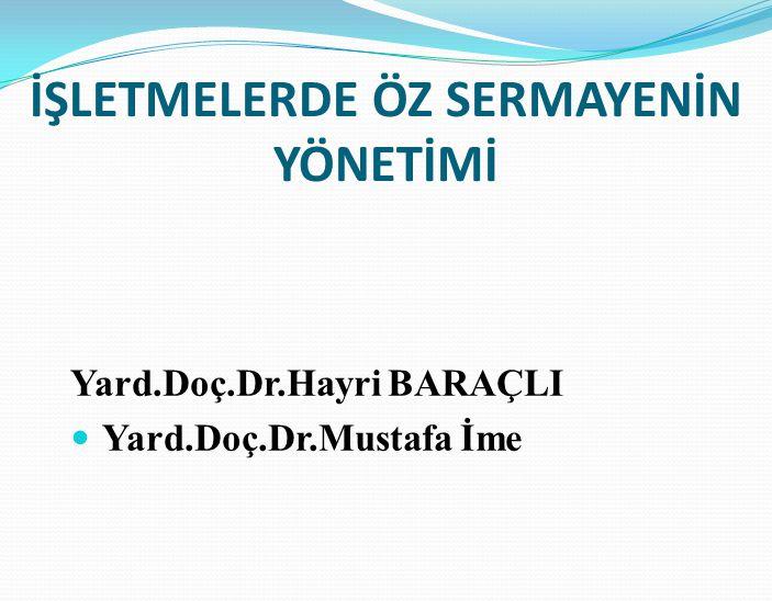 İŞLETMELERDE ÖZ SERMAYENİN YÖNETİMİ Yard.Doç.Dr.Hayri BARAÇLI Yard.Doç.Dr.Mustafa İme
