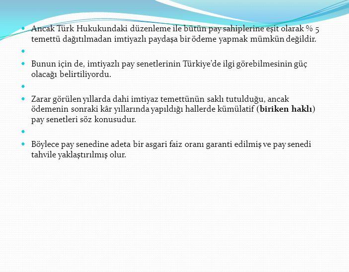 Ancak Türk Hukukundaki düzenleme ile bütün pay sahiplerine eşit olarak % 5 temettü dağıtılmadan imtiyazlı paydaşa bir ödeme yapmak mümkün değildir. Bu