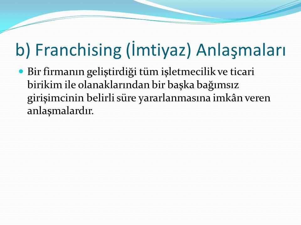 b) Franchising (İmtiyaz) Anlaşmaları Bir firmanın geliştirdiği tüm işletmecilik ve ticari birikim ile olanaklarından bir başka bağımsız girişimcinin b
