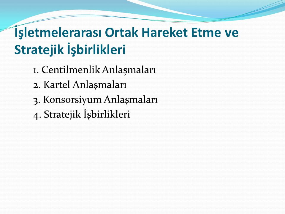 İşletmelerarası Ortak Hareket Etme ve Stratejik İşbirlikleri 1. Centilmenlik Anlaşmaları 2. Kartel Anlaşmaları 3. Konsorsiyum Anlaşmaları 4. Stratejik