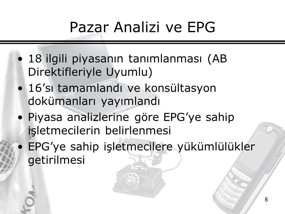 6 Pazar Analizi ve EPG 18 ilgili piyasanın tanımlanması (AB Direktifleriyle Uyumlu) 16'sı tamamlandı ve konsültasyon dokümanları yayımlandı Piyasa analizlerine göre EPG'ye sahip işletmecilerin belirlenmesi EPG'ye sahip işletmecilere yükümlülükler getirilmesi