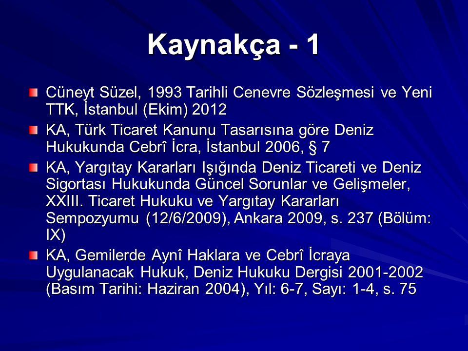 Kaynakça - 1 Cüneyt Süzel, 1993 Tarihli Cenevre Sözleşmesi ve Yeni TTK, İstanbul (Ekim) 2012 KA, Türk Ticaret Kanunu Tasarısına göre Deniz Hukukunda Cebrî İcra, İstanbul 2006, § 7 KA, Yargıtay Kararları Işığında Deniz Ticareti ve Deniz Sigortası Hukukunda Güncel Sorunlar ve Gelişmeler, XXIII.
