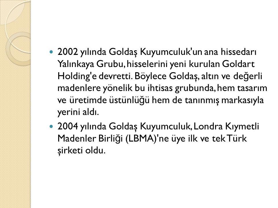 HAKKIMIZDA Altının her alanında ihtisaslaşmış Goldart Holding in bir iştiraki olan Goldaş Kuyumculuk AŞ; 8, 9, 10, 14, 18, 21 ve 22 ayar altın, 925 ayar gümüş ve di ğ er de ğ erli madenlerden takı üretmektedir.