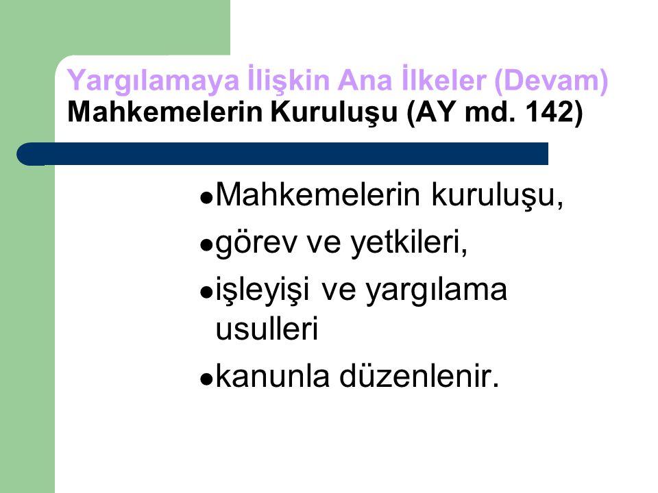 Yargılamaya İlişkin Ana İlkeler (Devam) Mahkemelerin Kuruluşu (AY md. 142) Mahkemelerin kuruluşu, görev ve yetkileri, işleyişi ve yargılama usulleri k