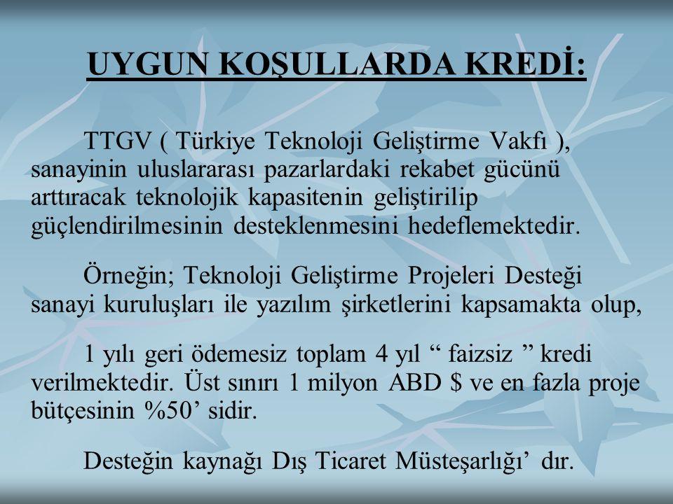 UYGUN KOŞULLARDA KREDİ: TTGV ( Türkiye Teknoloji Geliştirme Vakfı ), sanayinin uluslararası pazarlardaki rekabet gücünü arttıracak teknolojik kapasitenin geliştirilip güçlendirilmesinin desteklenmesini hedeflemektedir.