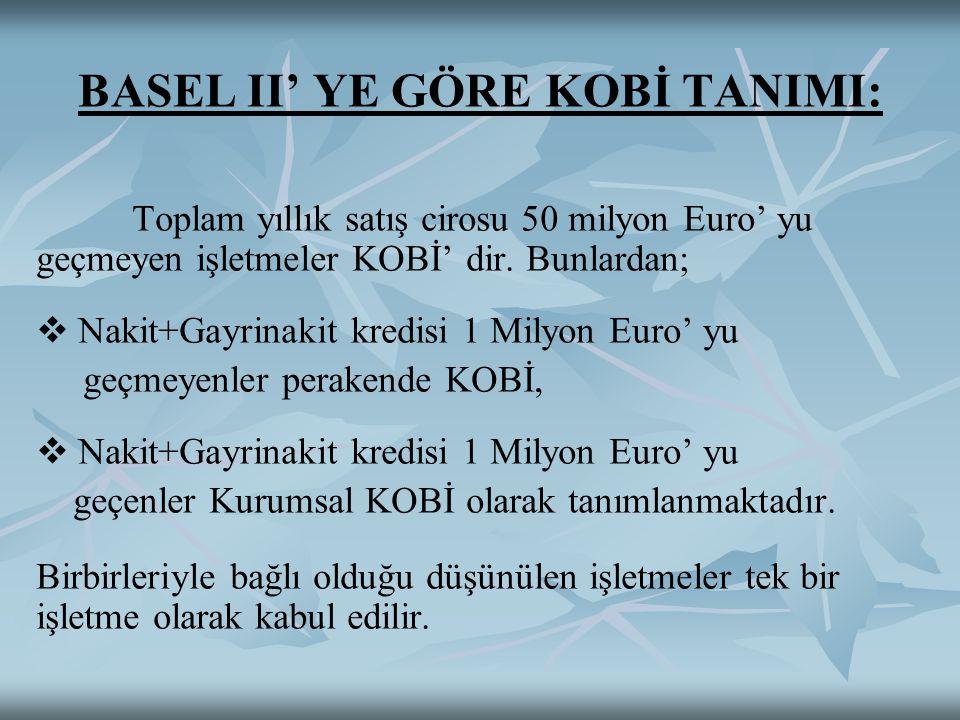 BASEL II' YE GÖRE KOBİ TANIMI: Toplam yıllık satış cirosu 50 milyon Euro' yu geçmeyen işletmeler KOBİ' dir.