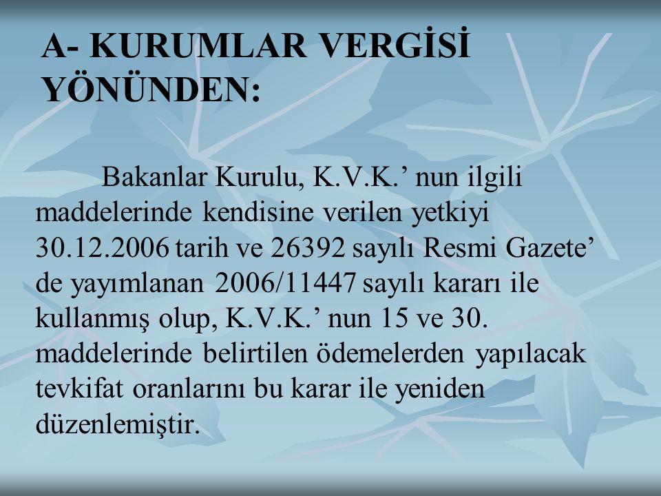 A- KURUMLAR VERGİSİ YÖNÜNDEN: Bakanlar Kurulu, K.V.K.' nun ilgili maddelerinde kendisine verilen yetkiyi 30.12.2006 tarih ve 26392 sayılı Resmi Gazete' de yayımlanan 2006/11447 sayılı kararı ile kullanmış olup, K.V.K.' nun 15 ve 30.