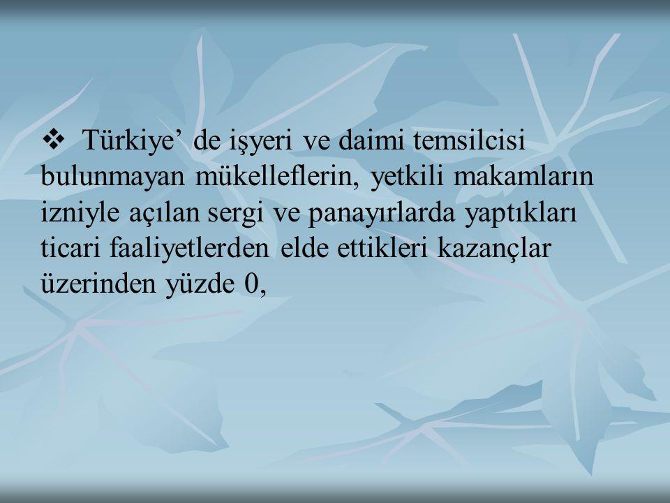   Türkiye' de işyeri ve daimi temsilcisi bulunmayan mükelleflerin, yetkili makamların izniyle açılan sergi ve panayırlarda yaptıkları ticari faaliyetlerden elde ettikleri kazançlar üzerinden yüzde 0,