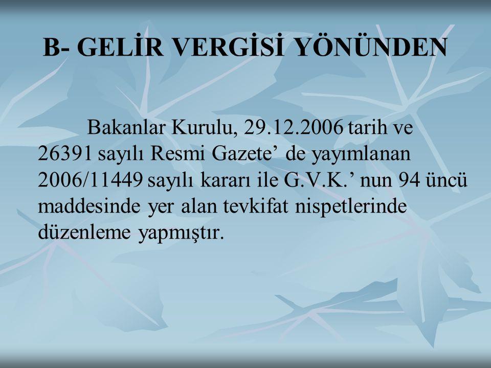 B- GELİR VERGİSİ YÖNÜNDEN Bakanlar Kurulu, 29.12.2006 tarih ve 26391 sayılı Resmi Gazete' de yayımlanan 2006/11449 sayılı kararı ile G.V.K.' nun 94 üncü maddesinde yer alan tevkifat nispetlerinde düzenleme yapmıştır.
