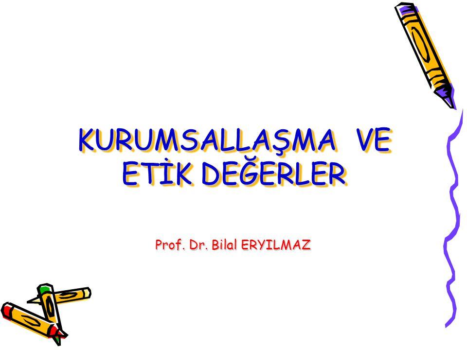 KURUMSALLAŞMA VE ETİK DEĞERLER Prof. Dr. Bilal ERYILMAZ