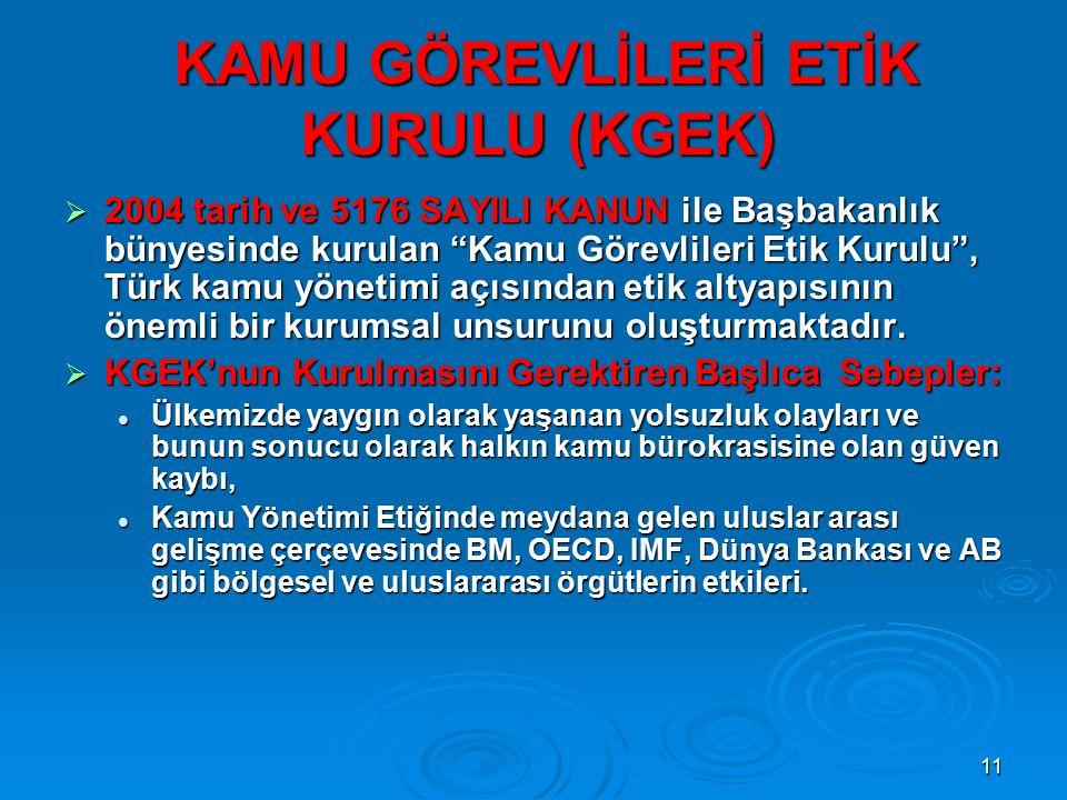 11 KAMU GÖREVLİLERİ ETİK KURULU (KGEK) KAMU GÖREVLİLERİ ETİK KURULU (KGEK)  2004 tarih ve 5176 SAYILI KANUN ile Başbakanlık bünyesinde kurulan Kamu Görevlileri Etik Kurulu , Türk kamu yönetimi açısından etik altyapısının önemli bir kurumsal unsurunu oluşturmaktadır.
