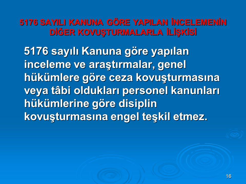 16 5176 SAYILI KANUNA GÖRE YAPILAN İNCELEMENİN DİĞER KOVUŞTURMALARLA İLİŞKİSİ 5176 sayılı Kanuna göre yapılan inceleme ve araştırmalar, genel hükümler