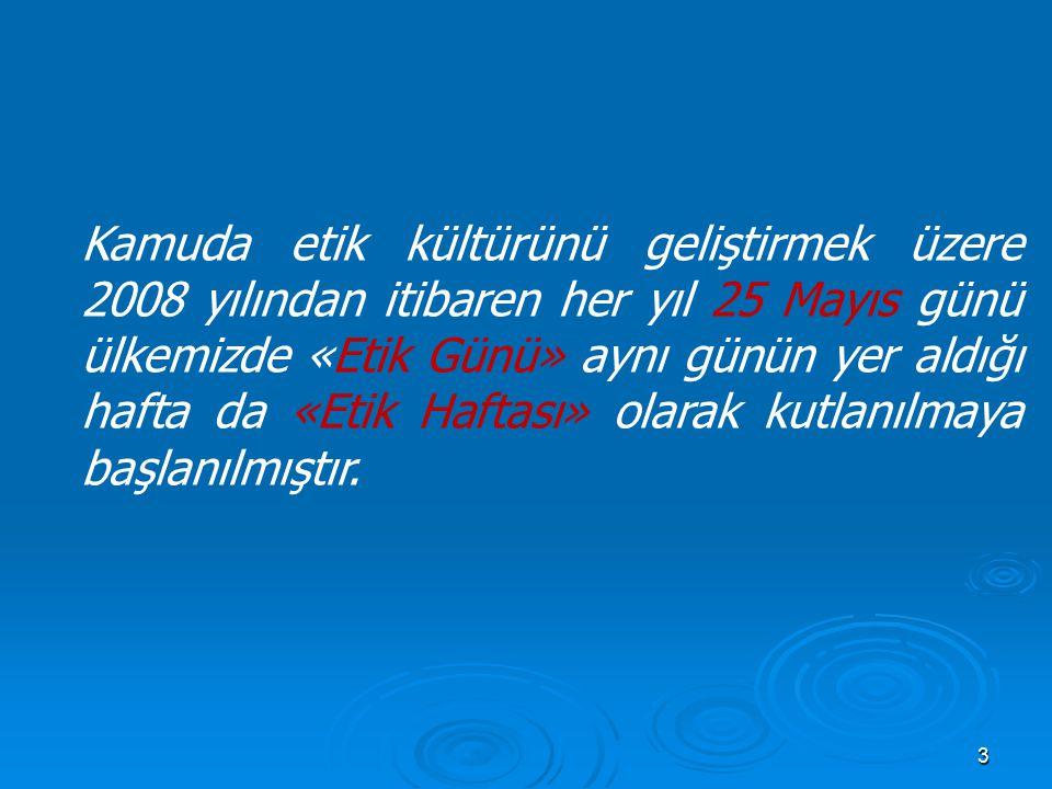 3 Kamuda etik kültürünü geliştirmek üzere 2008 yılından itibaren her yıl 25 Mayıs günü ülkemizde «Etik Günü» aynı günün yer aldığı hafta da «Etik Haftası» olarak kutlanılmaya başlanılmıştır.