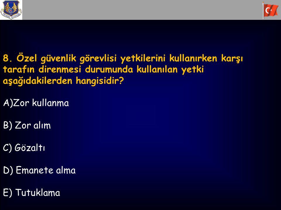 8. Özel güvenlik görevlisi yetkilerini kullanırken karşı tarafın direnmesi durumunda kullanılan yetki aşağıdakilerden hangisidir? A)Zor kullanma B) Zo