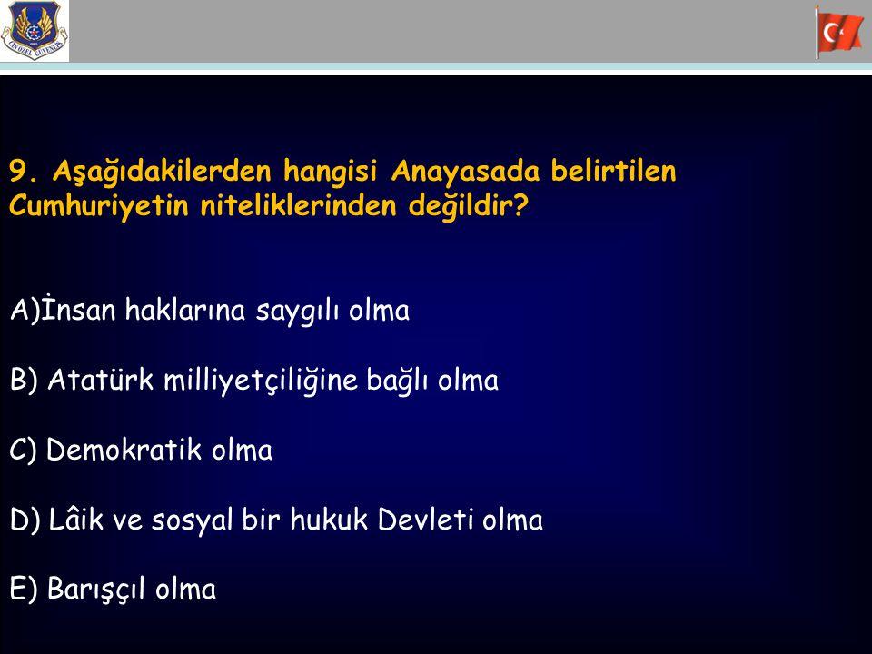 9. Aşağıdakilerden hangisi Anayasada belirtilen Cumhuriyetin niteliklerinden değildir? A)İnsan haklarına saygılı olma B) Atatürk milliyetçiliğine bağl