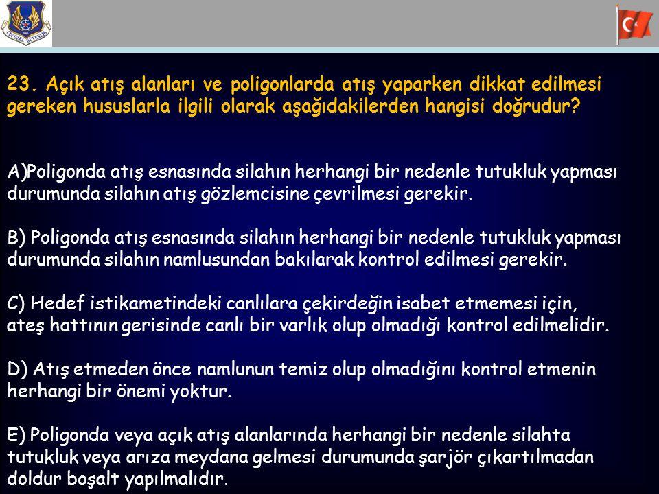 23. Açık atış alanları ve poligonlarda atış yaparken dikkat edilmesi gereken hususlarla ilgili olarak aşağıdakilerden hangisi doğrudur? A)Poligonda at