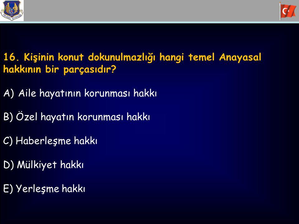 16. Kişinin konut dokunulmazlığı hangi temel Anayasal hakkının bir parçasıdır? A)Aile hayatının korunması hakkı B) Özel hayatın korunması hakkı C) Hab