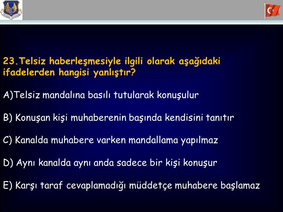 23.Telsiz haberleşmesiyle ilgili olarak aşağıdaki ifadelerden hangisi yanlıştır? A)Telsiz mandalına basılı tutularak konuşulur B) Konuşan kişi muhaber