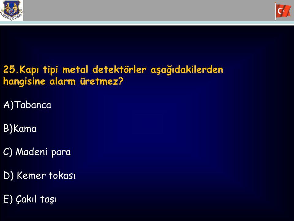 25.Kapı tipi metal detektörler aşağıdakilerden hangisine alarm üretmez? A)Tabanca B)Kama C) Madeni para D) Kemer tokası E) Çakıl taşı