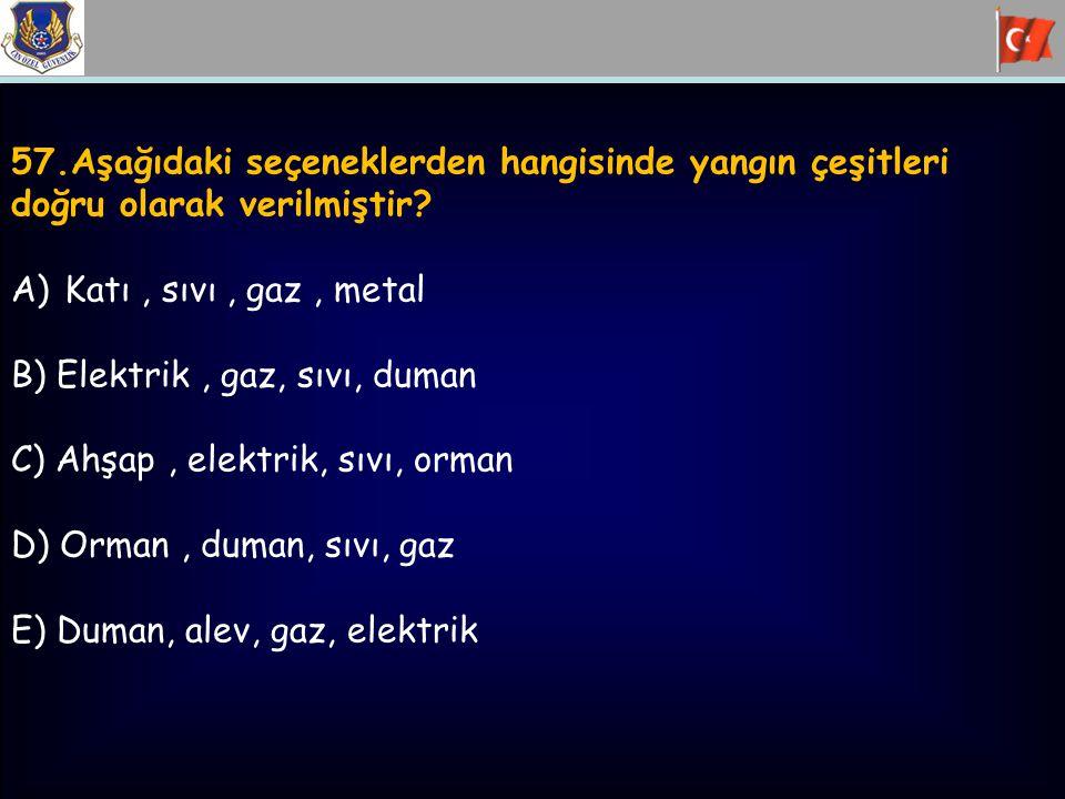 57.Aşağıdaki seçeneklerden hangisinde yangın çeşitleri doğru olarak verilmiştir? A)Katı, sıvı, gaz, metal B) Elektrik, gaz, sıvı, duman C) Ahşap, elek