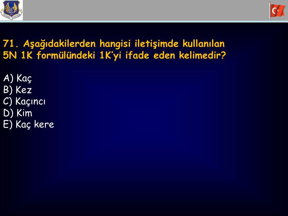 71. Aşağıdakilerden hangisi iletişimde kullanılan 5N 1K formülündeki 1K'yi ifade eden kelimedir? A) Kaç B) Kez C) Kaçıncı D) Kim E) Kaç kere