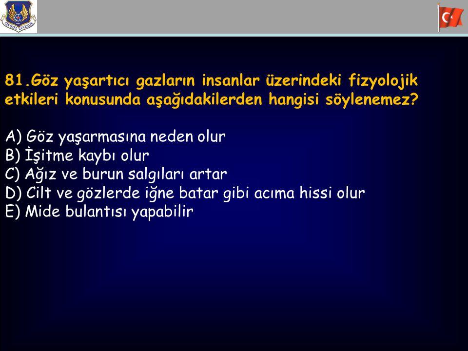 81.Göz yaşartıcı gazların insanlar üzerindeki fizyolojik etkileri konusunda aşağıdakilerden hangisi söylenemez? A) Göz yaşarmasına neden olur B) İşitm