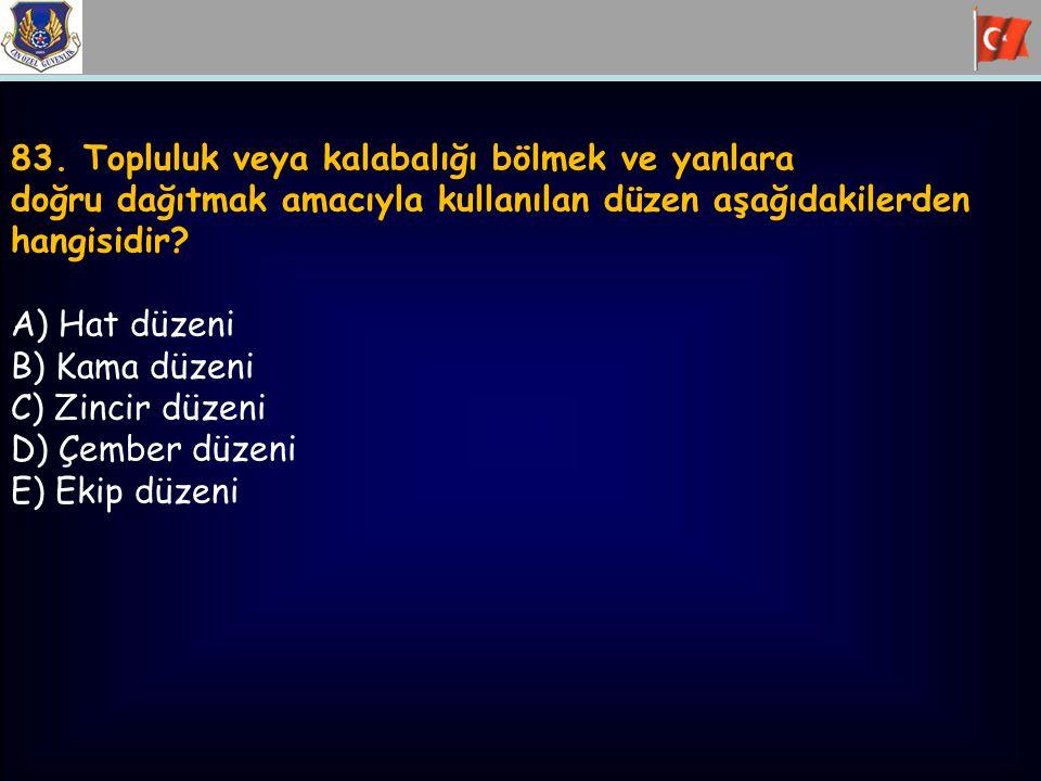 83. Topluluk veya kalabalığı bölmek ve yanlara doğru dağıtmak amacıyla kullanılan düzen aşağıdakilerden hangisidir? A) Hat düzeni B) Kama düzeni C) Zi