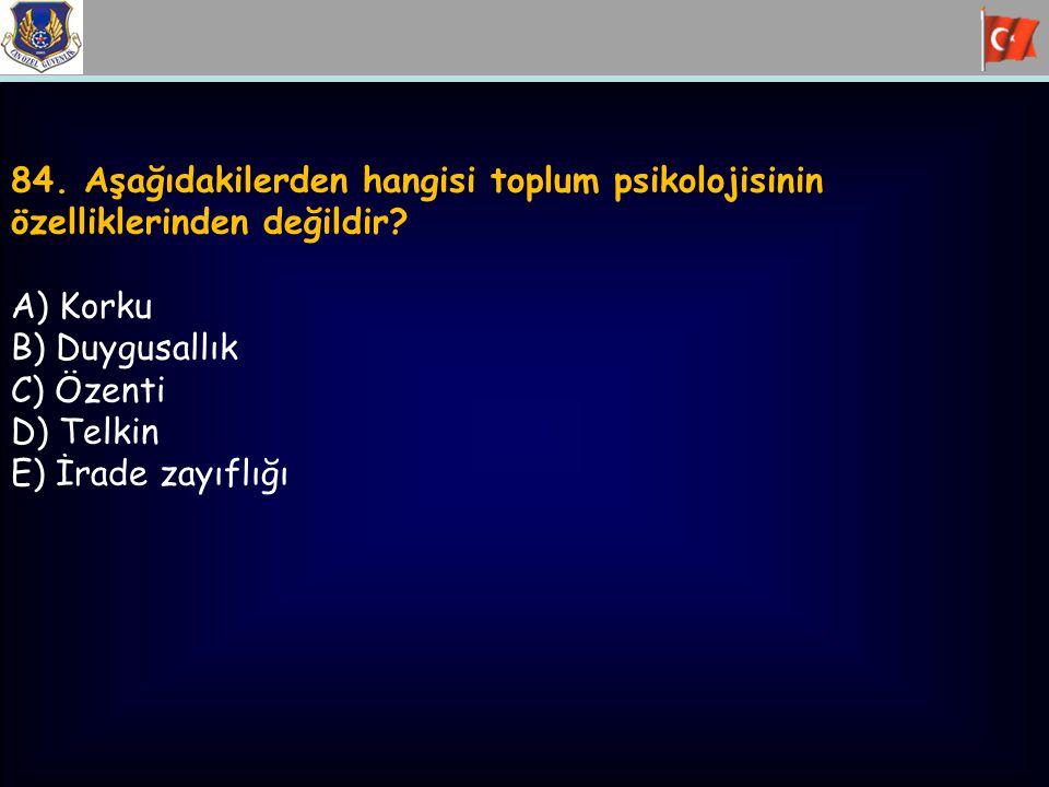 84. Aşağıdakilerden hangisi toplum psikolojisinin özelliklerinden değildir? A) Korku B) Duygusallık C) Özenti D) Telkin E) İrade zayıflığı