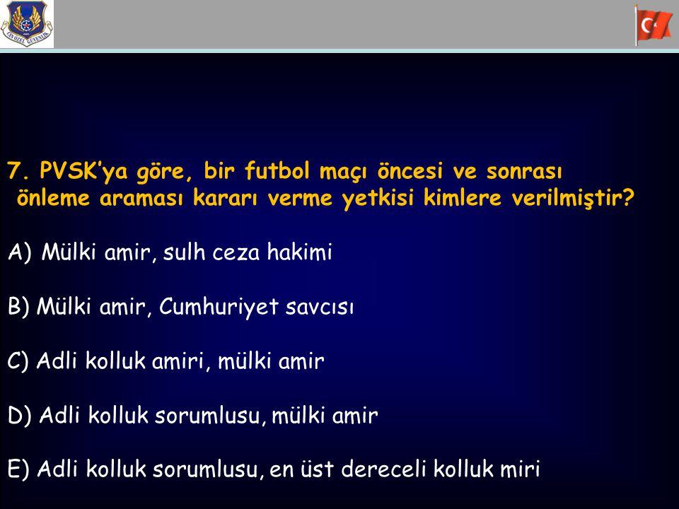 7. PVSK'ya göre, bir futbol maçı öncesi ve sonrası önleme araması kararı verme yetkisi kimlere verilmiştir? A)Mülki amir, sulh ceza hakimi B) Mülki am
