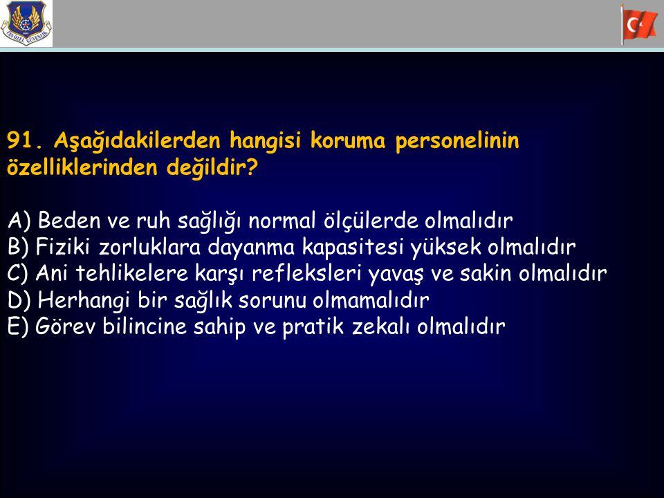 91. Aşağıdakilerden hangisi koruma personelinin özelliklerinden değildir? A) Beden ve ruh sağlığı normal ölçülerde olmalıdır B) Fiziki zorluklara daya