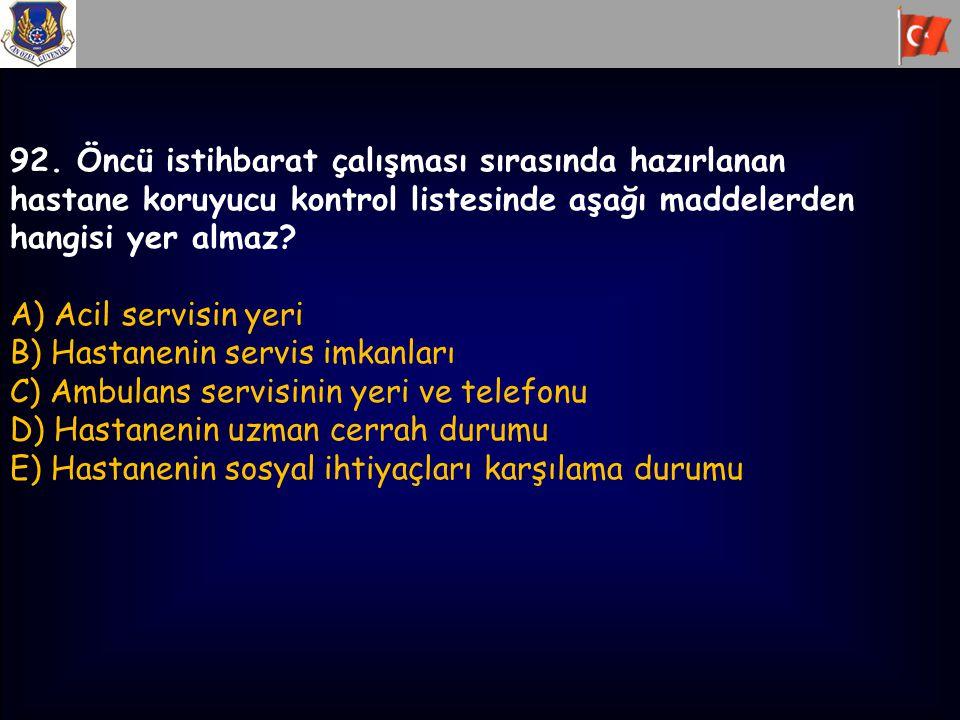 92. Öncü istihbarat çalışması sırasında hazırlanan hastane koruyucu kontrol listesinde aşağı maddelerden hangisi yer almaz? A) Acil servisin yeri B) H