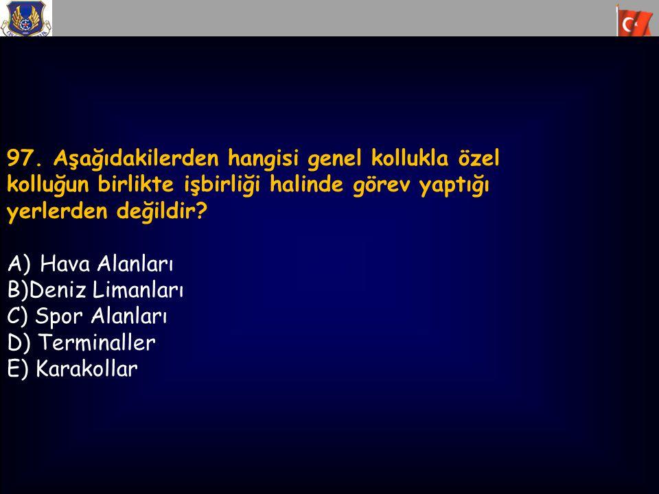 97. Aşağıdakilerden hangisi genel kollukla özel kolluğun birlikte işbirliği halinde görev yaptığı yerlerden değildir? A)Hava Alanları B)Deniz Limanlar