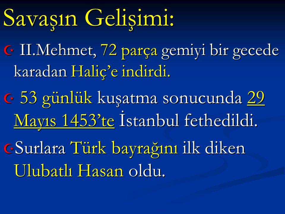 Savaşın Gelişimi:  II.Mehmet, 72 parça gemiyi bir gecede karadan Haliç'e indirdi.  53 günlük kuşatma sonucunda 29 Mayıs 1453'te İstanbul fethedildi.