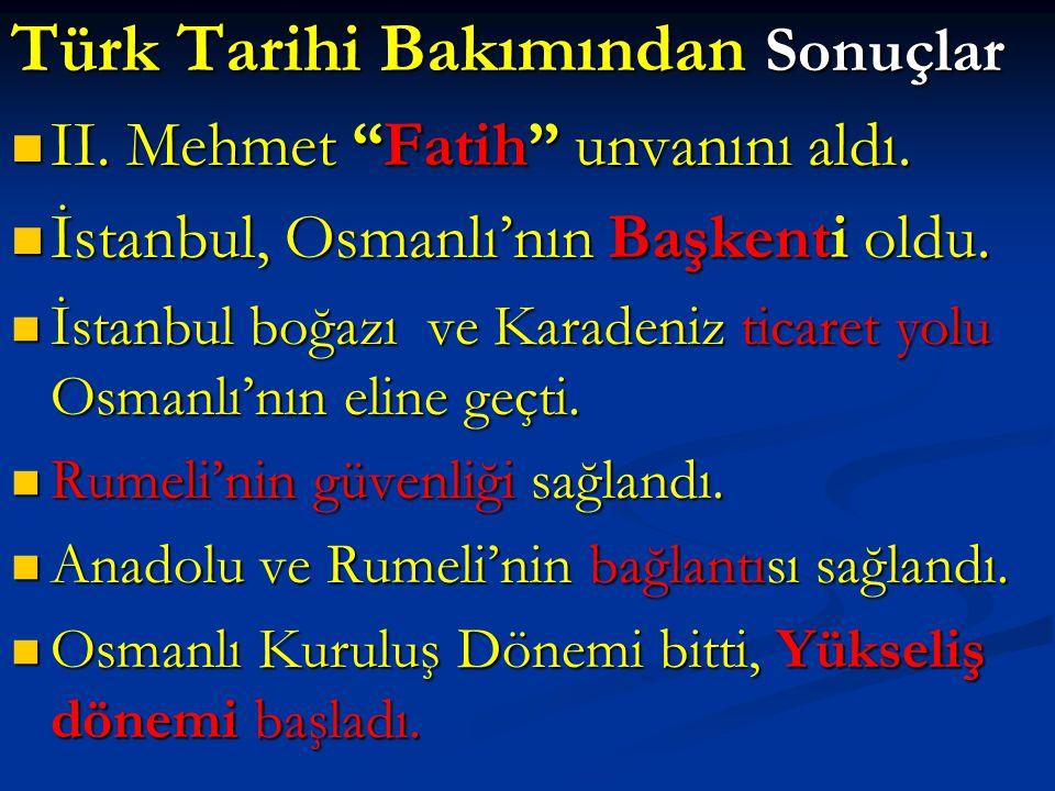 """Türk Tarihi Bakımından Sonuçlar II. Mehmet """"Fatih"""" unvanını aldı. II. Mehmet """"Fatih"""" unvanını aldı. İstanbul, Osmanlı'nın Başkenti oldu. İstanbul, Osm"""