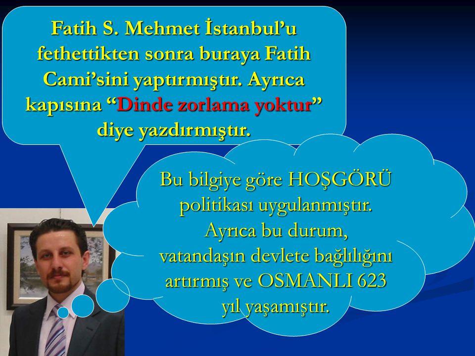 """Fatih S. Mehmet İstanbul'u fethettikten sonra buraya Fatih Cami'sini yaptırmıştır. Ayrıca kapısına """"Dinde zorlama yoktur"""" diye yazdırmıştır. Bu bilgiy"""
