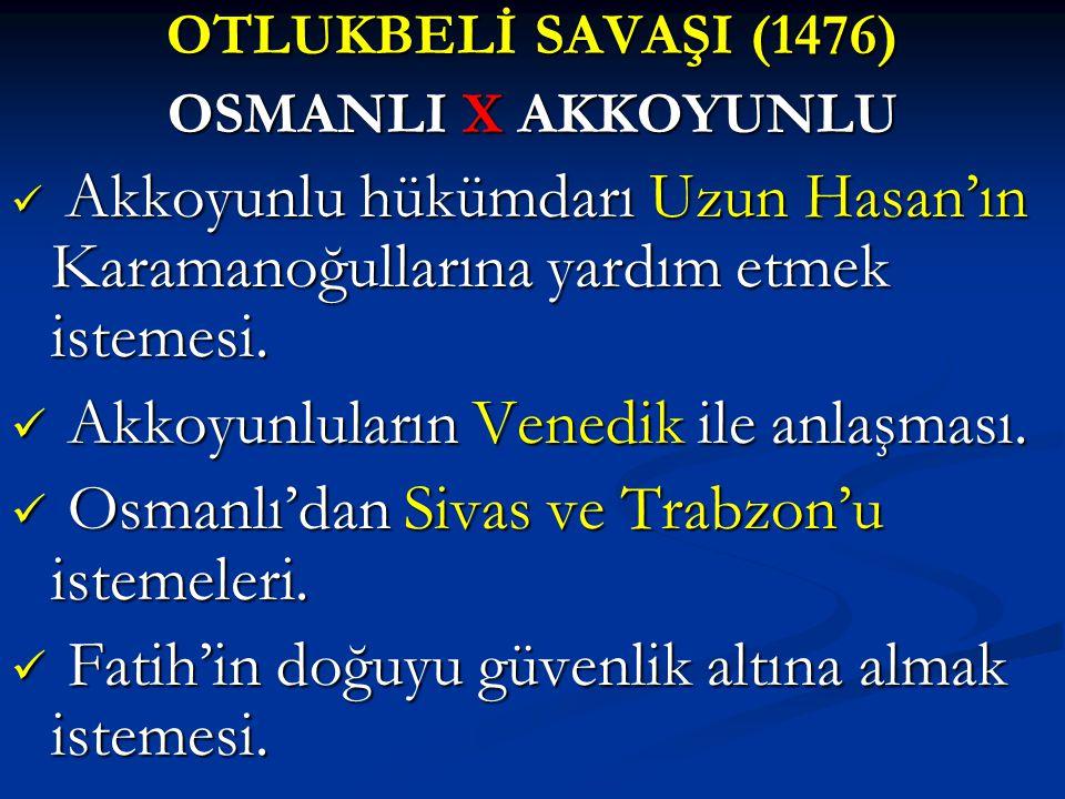 OTLUKBELİ SAVAŞI (1476) OSMANLI X AKKOYUNLU Akkoyunlu hükümdarı Uzun Hasan'ın Karamanoğullarına yardım etmek istemesi. Akkoyunlu hükümdarı Uzun Hasan'