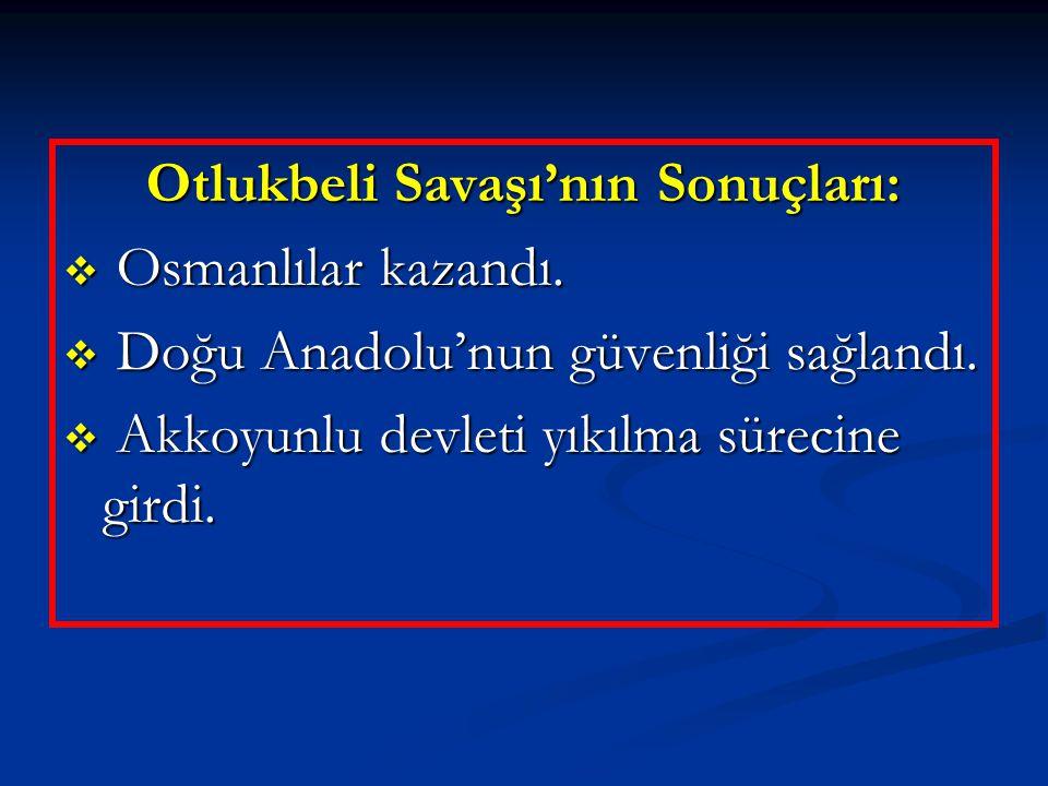 Otlukbeli Savaşı'nın Sonuçları:  Osmanlılar kazandı.  Doğu Anadolu'nun güvenliği sağlandı.  Akkoyunlu devleti yıkılma sürecine girdi.
