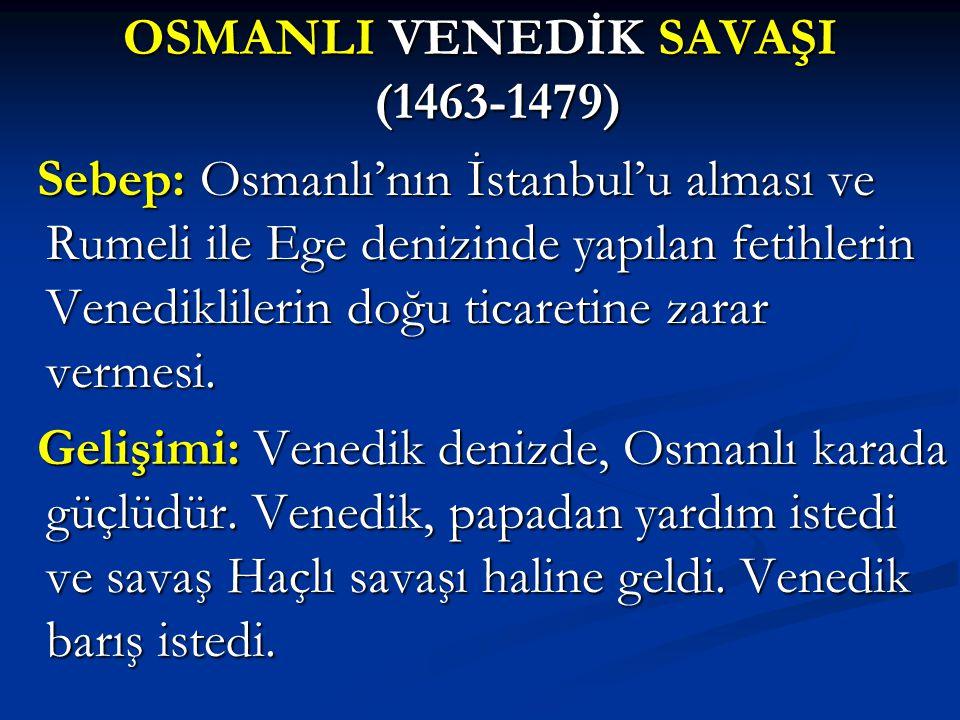 OSMANLI VENEDİK SAVAŞI (1463-1479) Sebep: Osmanlı'nın İstanbul'u alması ve Rumeli ile Ege denizinde yapılan fetihlerin Venediklilerin doğu ticaretine