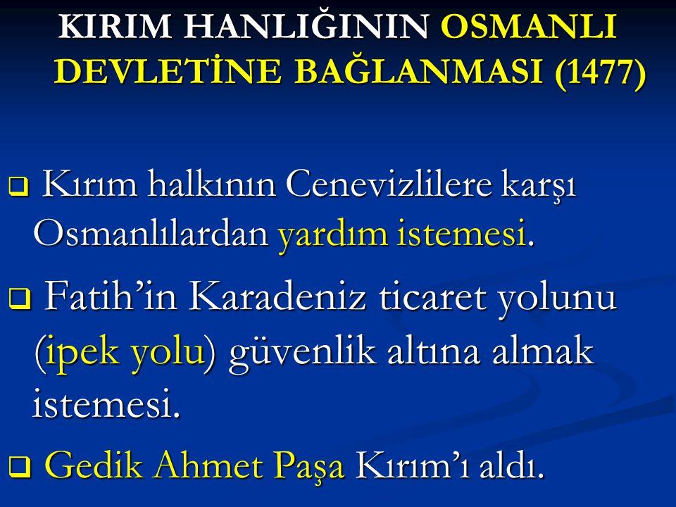 KIRIM HANLIĞININ OSMANLI DEVLETİNE BAĞLANMASI (1477)  Kırım halkının Cenevizlilere karşı Osmanlılardan yardım istemesi.  Fatih'in Karadeniz ticaret