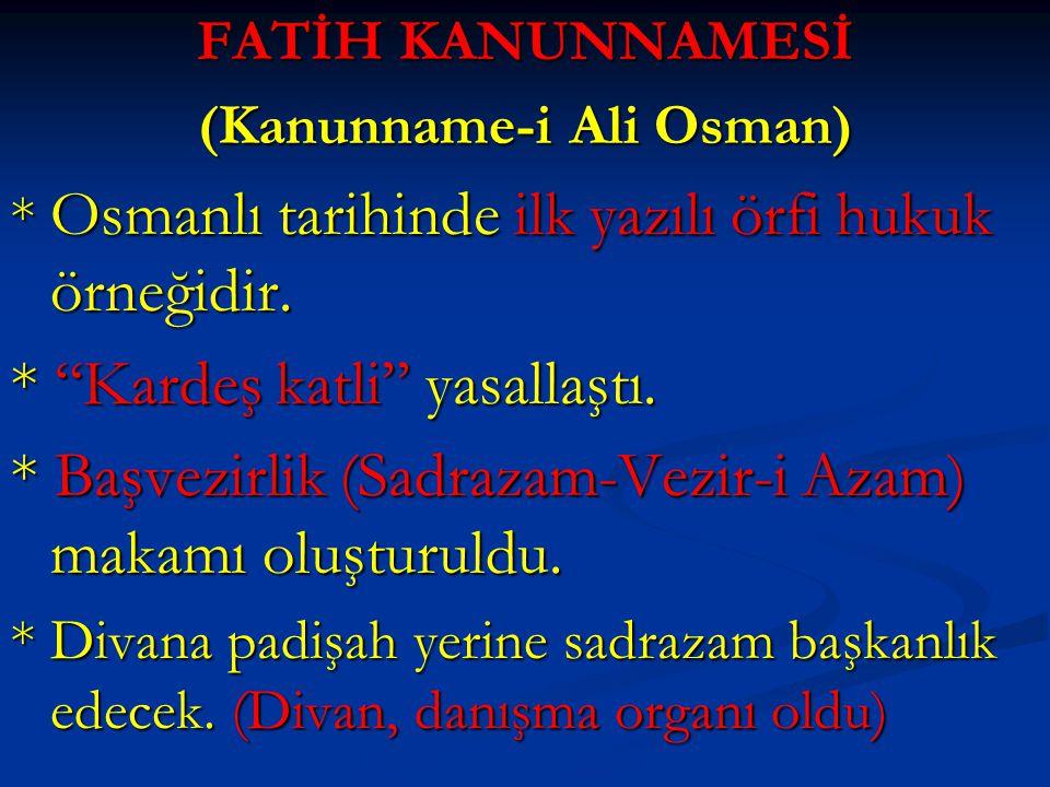 """FATİH KANUNNAMESİ (Kanunname-i Ali Osman) * Osmanlı tarihinde ilk yazılı örfi hukuk örneğidir. * """"Kardeş katli"""" yasallaştı. * Başvezirlik (Sadrazam-Ve"""