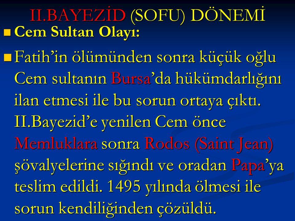 II.BAYEZİD (SOFU) DÖNEMİ Cem Sultan Olayı: Cem Sultan Olayı: Fatih'in ölümünden sonra küçük oğlu Cem sultanın Bursa'da hükümdarlığını ilan etmesi ile