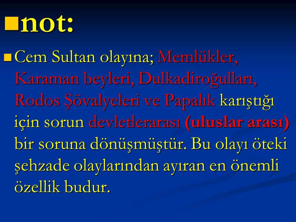 not: not: Cem Sultan olayına; Memlükler, Karaman beyleri, Dulkadiroğulları, Rodos Şövalyeleri ve Papalık karıştığı için sorun devletlerarası (uluslar