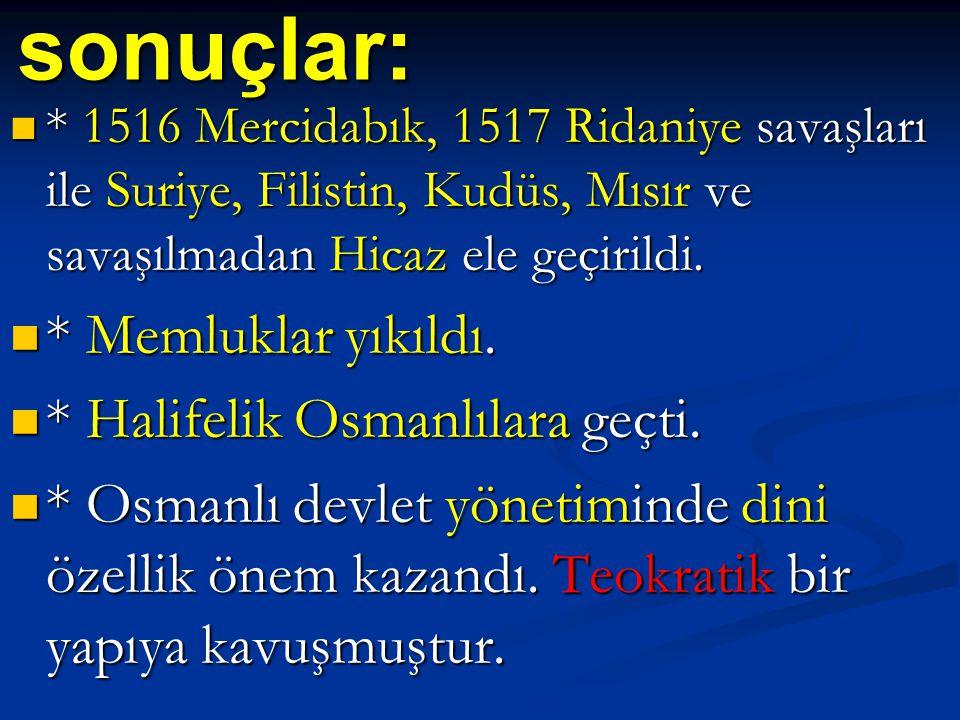 sonuçlar: * 1516 Mercidabık, 1517 Ridaniye savaşları ile Suriye, Filistin, Kudüs, Mısır ve savaşılmadan Hicaz ele geçirildi. * 1516 Mercidabık, 1517 R